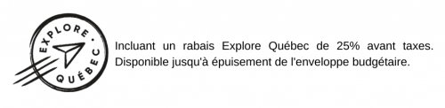 Incluant un rabais Explore Québec de 25% avant taxes. Disponible jusqu'à épuisement de l'enveloppe budgétaire.
